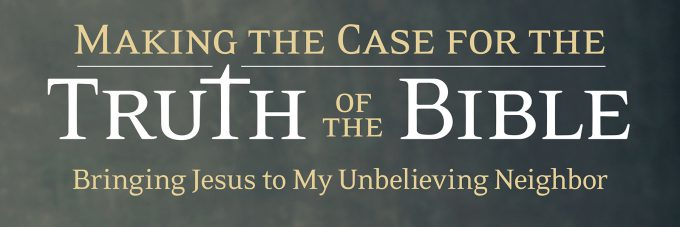 "Text on background, ""Making the Case for the Truth of the Bible: Bringing Jesus to My Unbelieving Neighbor"""