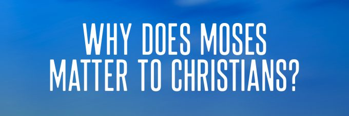 Why Does Moses Matter to Christians?